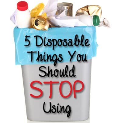 5 Disposable Things You Should Stop Using