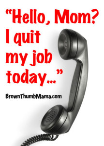 """""""Hello, Mom? I quit my job today…"""" BrownThumbMama.com"""